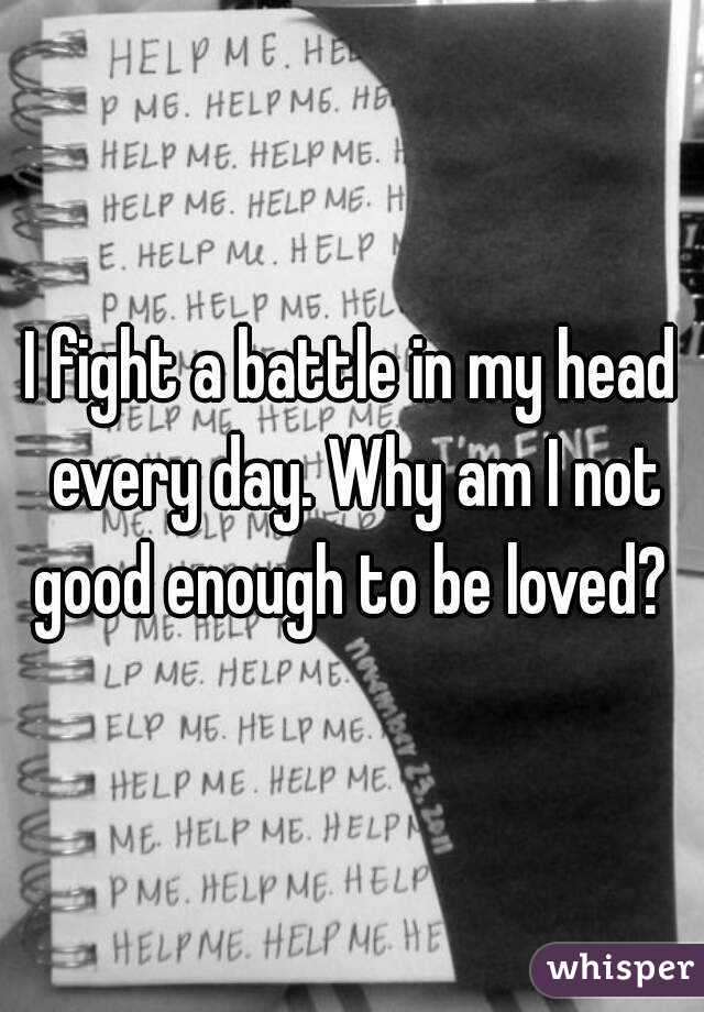 I fight a battle in my head every day. Why am I not good enough to be loved?