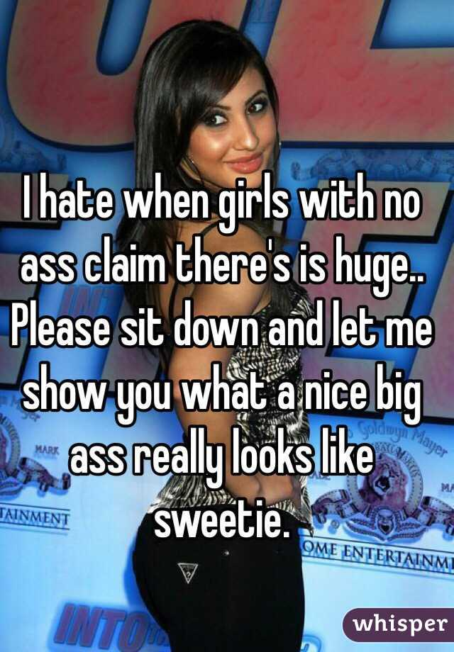 I hate when girls with no ass claim there's is huge.. Please sit down and let me show you what a nice big ass really looks like sweetie.