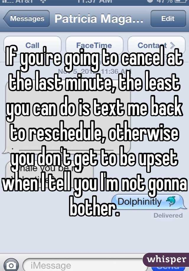 If you're going to cancel at the last minute, the least you can do is text me back to reschedule, otherwise you don't get to be upset when I tell you I'm not gonna bother.