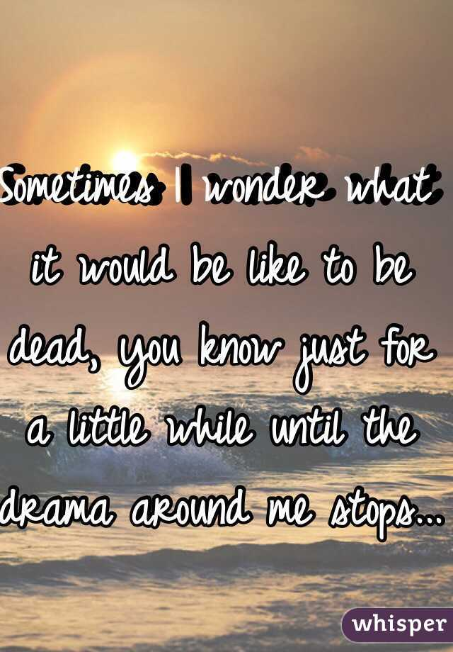 Sometimes I wonder what it would be like to be dead, you know just for a little while until the drama around me stops...