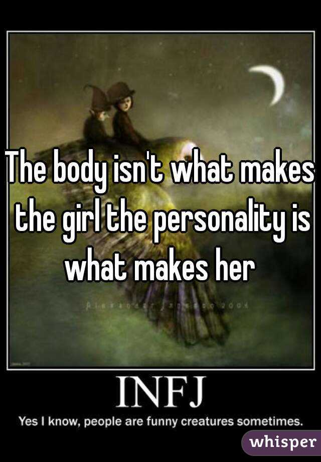 The body isn't what makes the girl the personality is what makes her