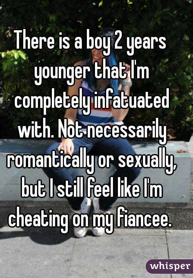 There is a boy 2 years younger that I'm completely infatuated with. Not necessarily romantically or sexually, but I still feel like I'm cheating on my fiancee.