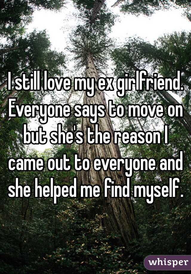 I still love my ex girlfriend. Everyone says to move on but she's the reason I came out to everyone and she helped me find myself.