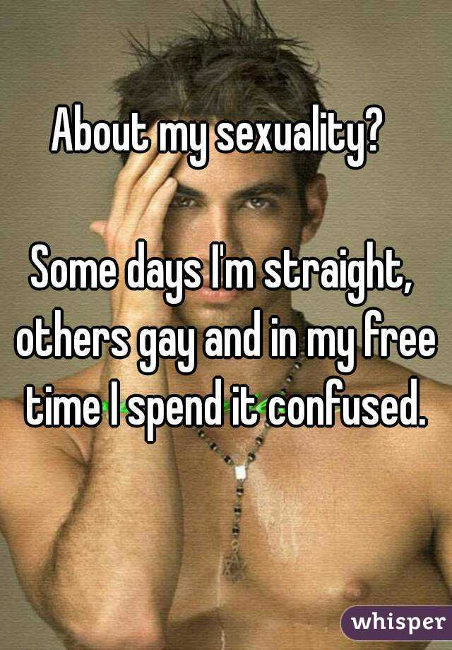About my sexuality?   Some days I'm straight, others gay and in my free time I spend it confused.