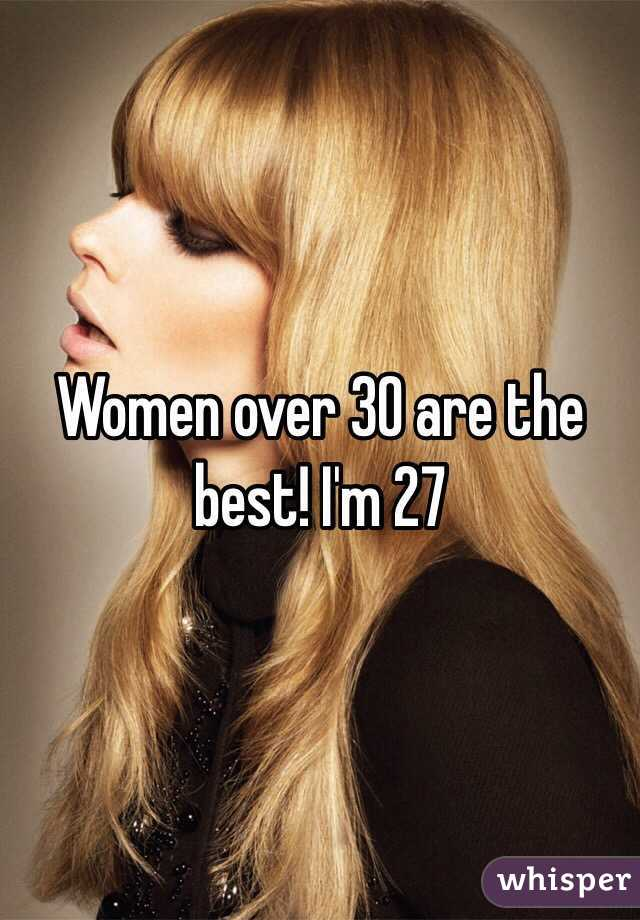 Women over 30 are the best! I'm 27