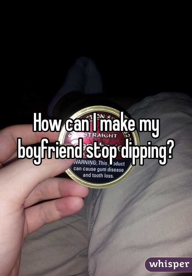 How can I make my boyfriend stop dipping?