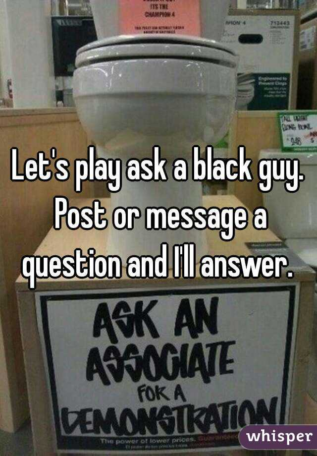 Let's play ask a black guy. Post or message a question and I'll answer.