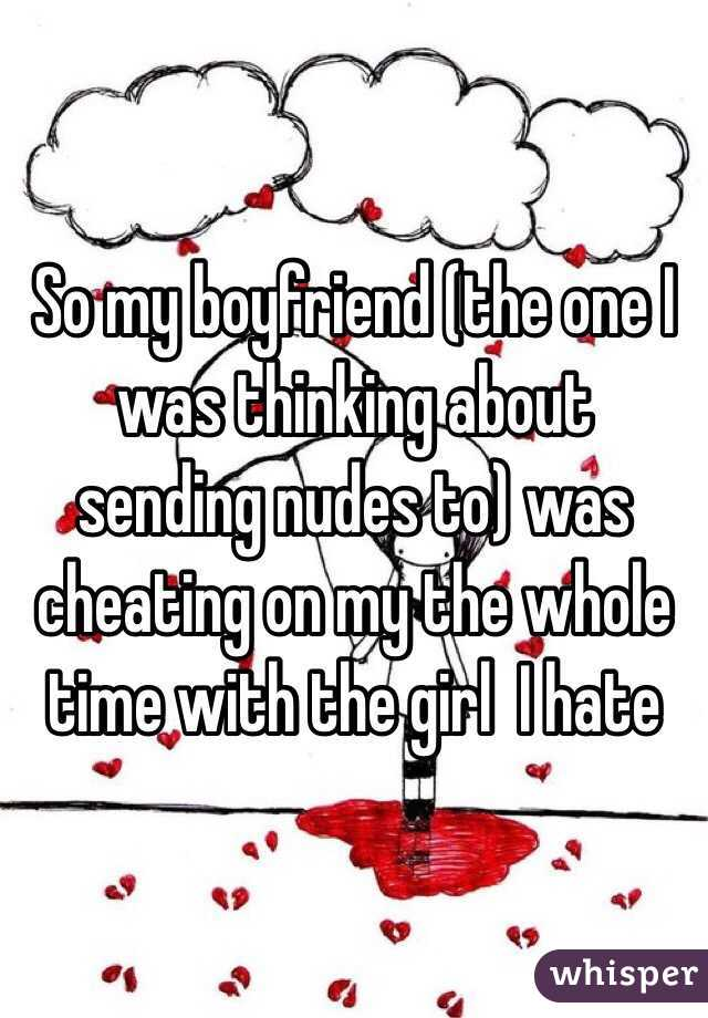 So my boyfriend (the one I was thinking about sending nudes to) was cheating on my the whole time with the girl  I hate