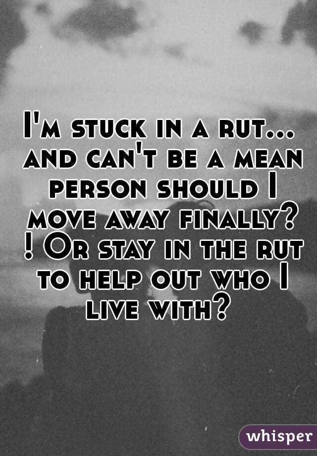 I'm stuck in a rut... and can't be a mean person should I move away finally? ! Or stay in the rut to help out who I live with?