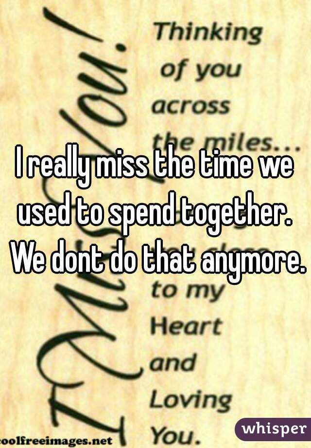I really miss the time we used to spend together.  We dont do that anymore.