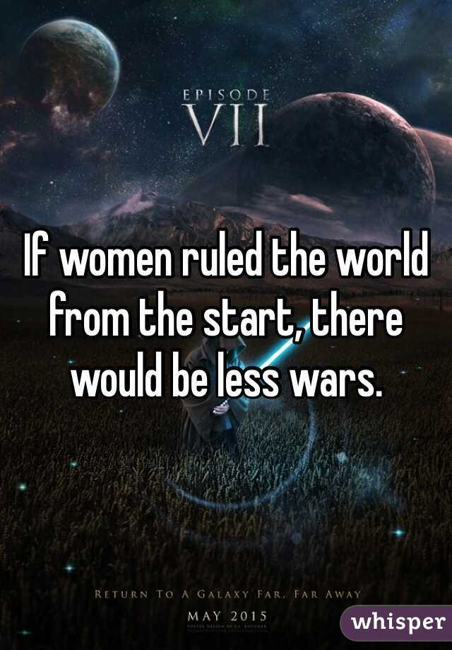 If women ruled the world from the start, there would be less wars.
