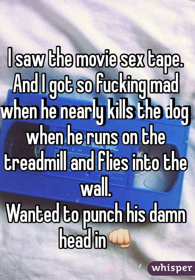 I saw the movie sex tape. And I got so fucking mad when he nearly kills the dog when he runs on the treadmill and flies into the wall. Wanted to punch his damn head in👊