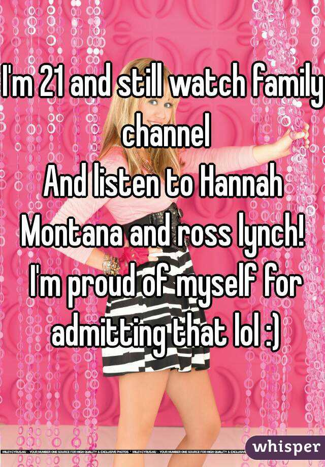 I'm 21 and still watch family channel And listen to Hannah Montana and ross lynch!   I'm proud of myself for admitting that lol :)
