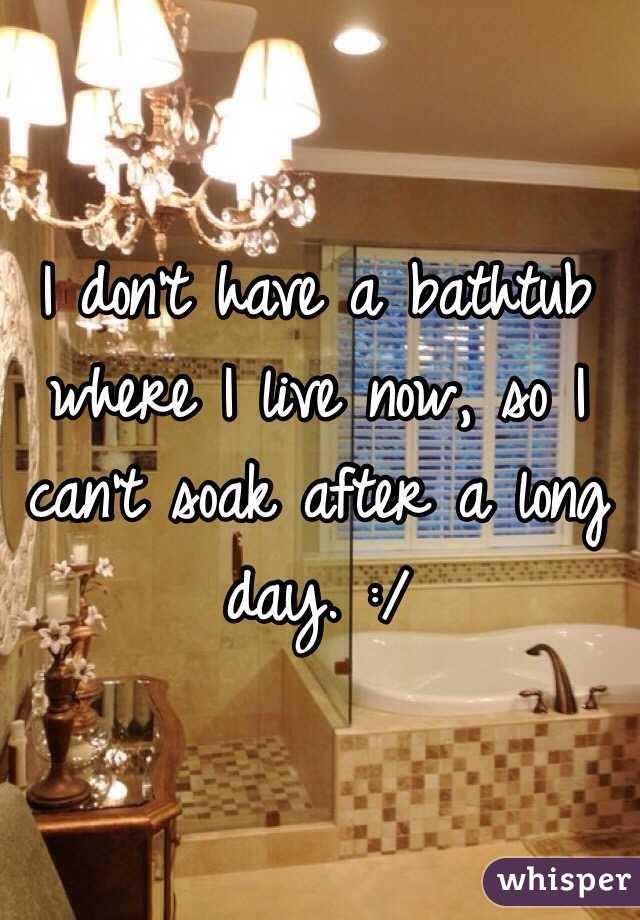I don't have a bathtub where I live now, so I can't soak after a long day. :/