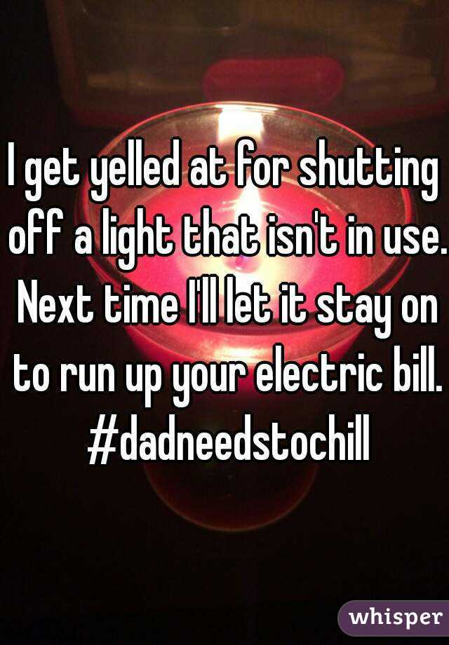 I get yelled at for shutting off a light that isn't in use. Next time I'll let it stay on to run up your electric bill. #dadneedstochill