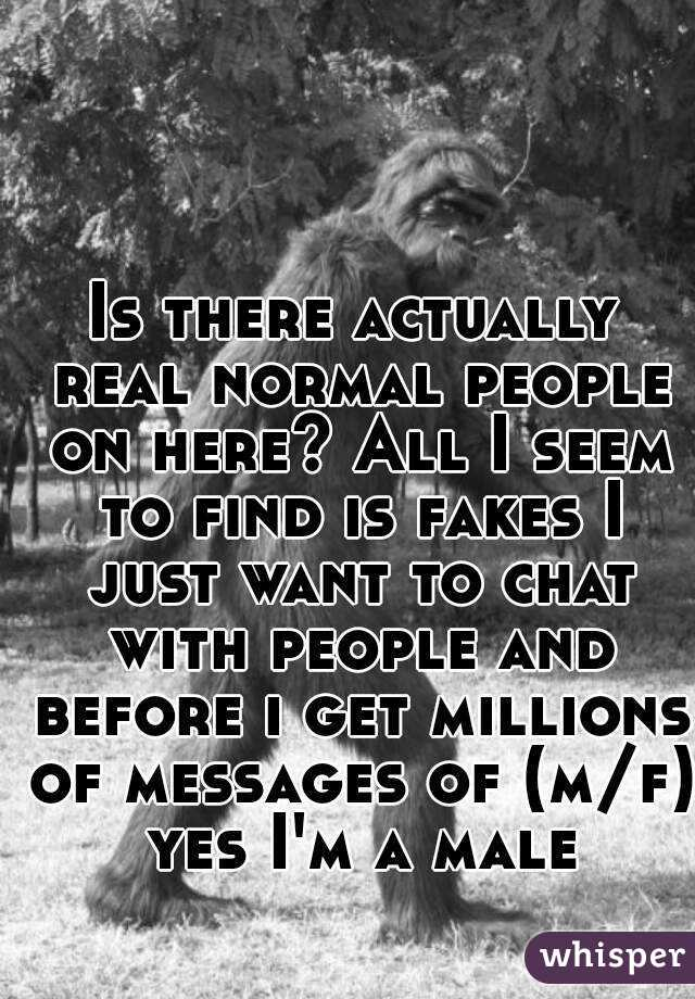 Is there actually real normal people on here? All I seem to find is fakes I just want to chat with people and before i get millions of messages of (m/f) yes I'm a male