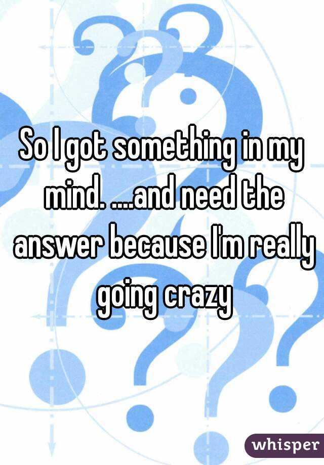 So I got something in my mind. ....and need the answer because I'm really going crazy