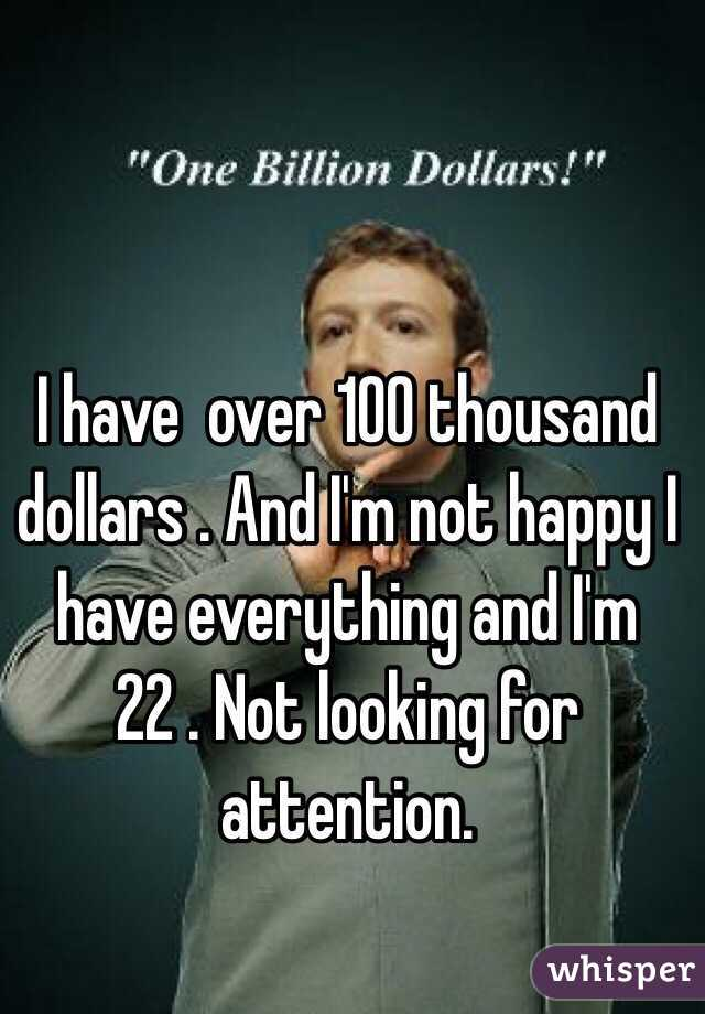 I have  over 100 thousand dollars . And I'm not happy I have everything and I'm 22 . Not looking for attention.