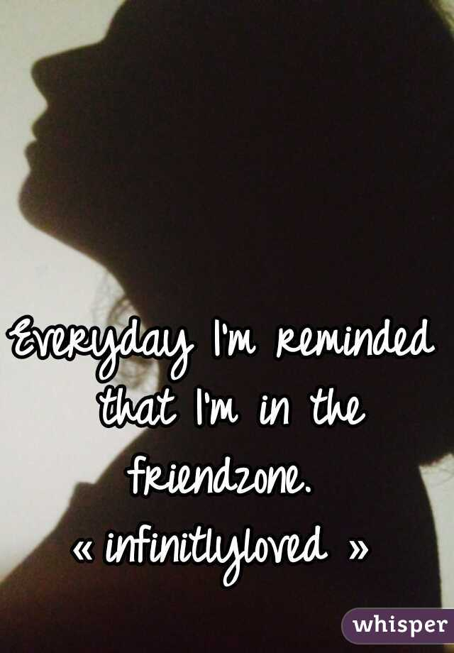 Everyday I'm reminded that I'm in the friendzone.   « infinitlyloved »