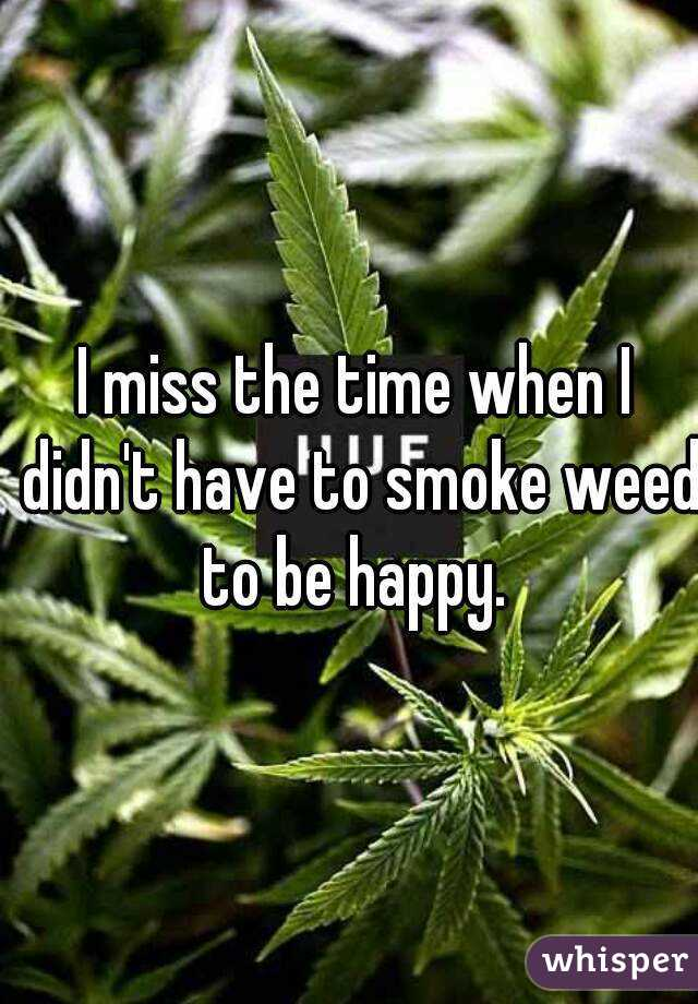 I miss the time when I didn't have to smoke weed to be happy.