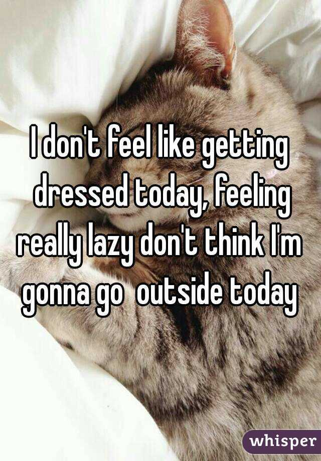 I don't feel like getting dressed today, feeling really lazy don't think I'm  gonna go  outside today