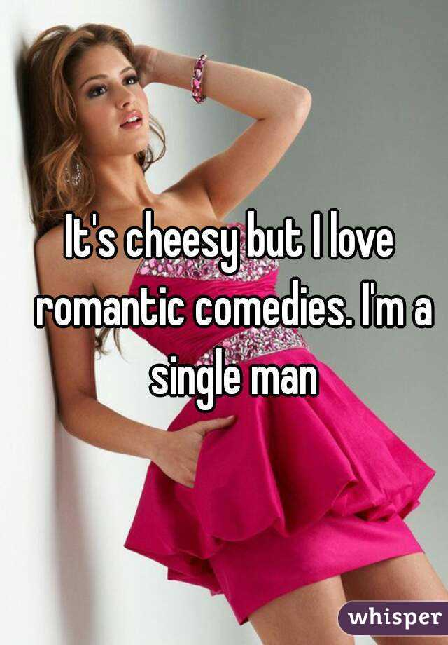 It's cheesy but I love romantic comedies. I'm a single man