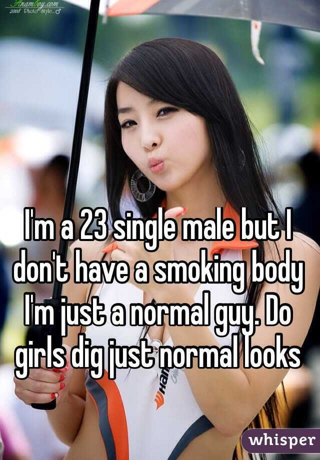 I'm a 23 single male but I don't have a smoking body I'm just a normal guy. Do girls dig just normal looks