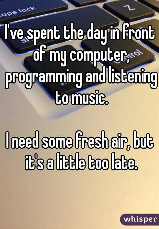 I've spent the day in front of my computer, programming and listening to music.  I need some fresh air, but it's a little too late.