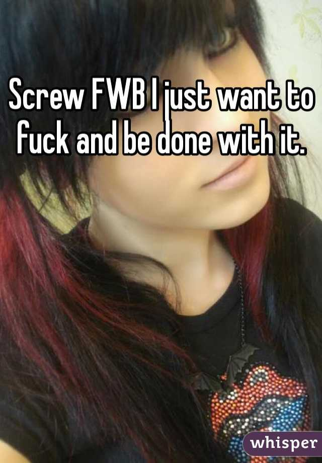 Screw FWB I just want to fuck and be done with it.
