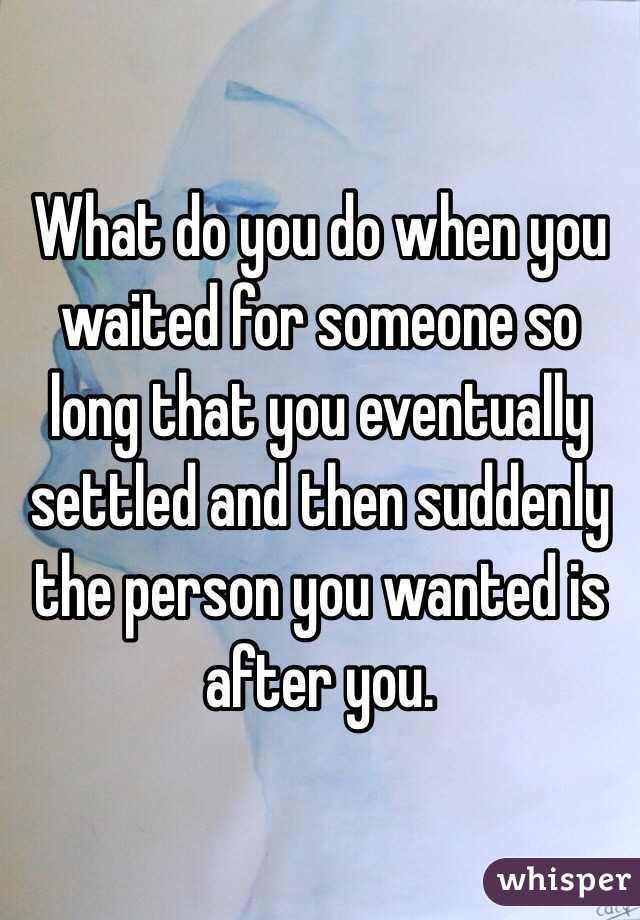 What do you do when you waited for someone so long that you eventually settled and then suddenly the person you wanted is after you.