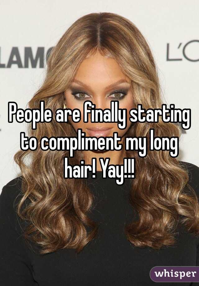 People are finally starting to compliment my long hair! Yay!!!