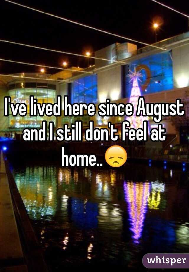 I've lived here since August and I still don't feel at home..😞