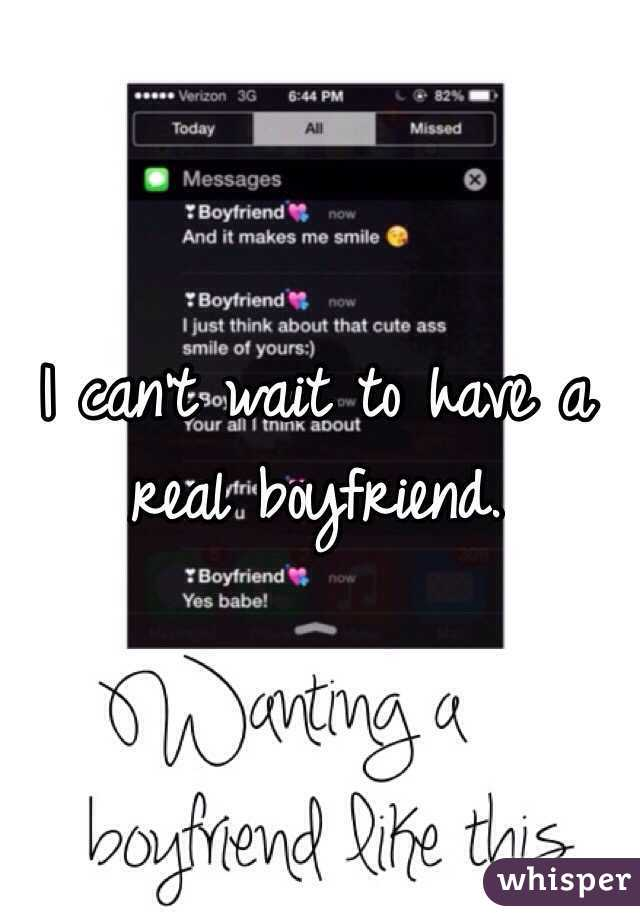 I can't wait to have a real boyfriend.