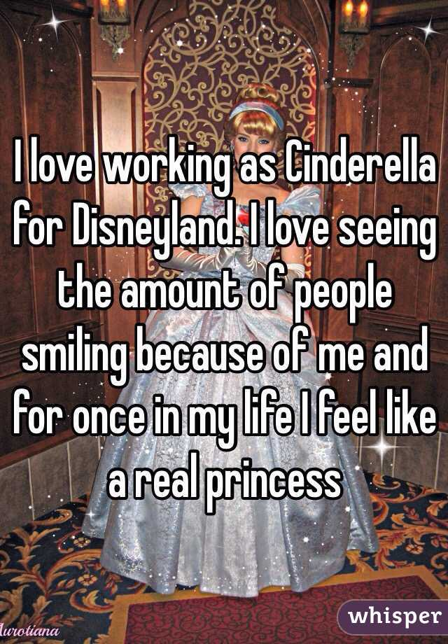 I love working as Cinderella for Disneyland. I love seeing the amount of people smiling because of me and for once in my life I feel like a real princess
