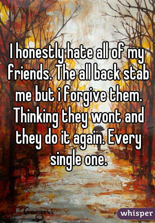 I honestly hate all of my friends. The all back stab me but i forgive them. Thinking they wont and they do it again. Every single one.