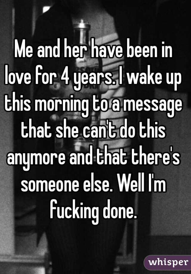 Me and her have been in love for 4 years. I wake up this morning to a message that she can't do this anymore and that there's someone else. Well I'm fucking done.