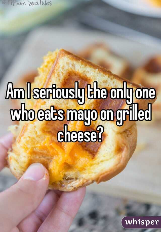 Am I seriously the only one who eats mayo on grilled cheese?