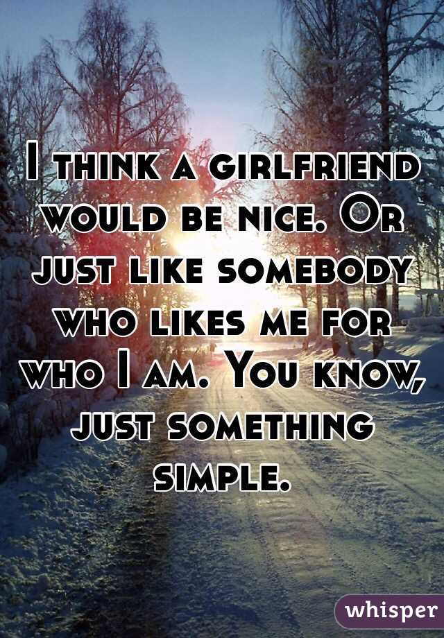 I think a girlfriend would be nice. Or just like somebody who likes me for who I am. You know, just something simple.