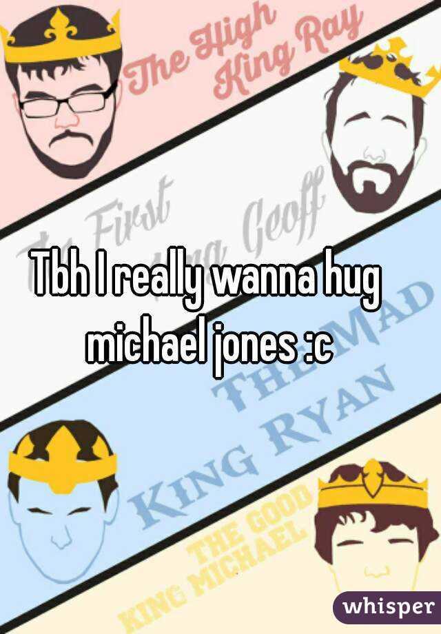 Tbh I really wanna hug michael jones :c