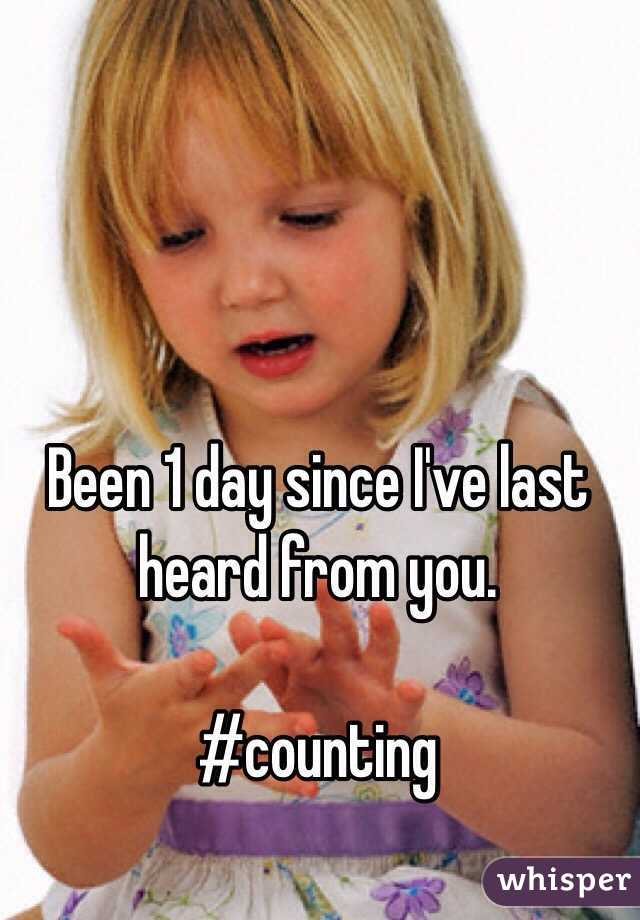 Been 1 day since I've last heard from you.  #counting
