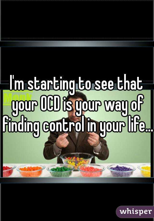 I'm starting to see that your OCD is your way of finding control in your life...