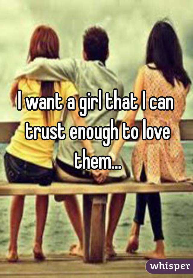 I want a girl that I can trust enough to love them...