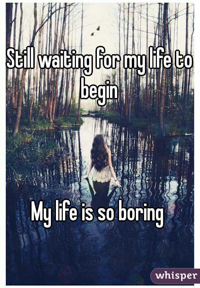 Still waiting for my life to begin     My life is so boring