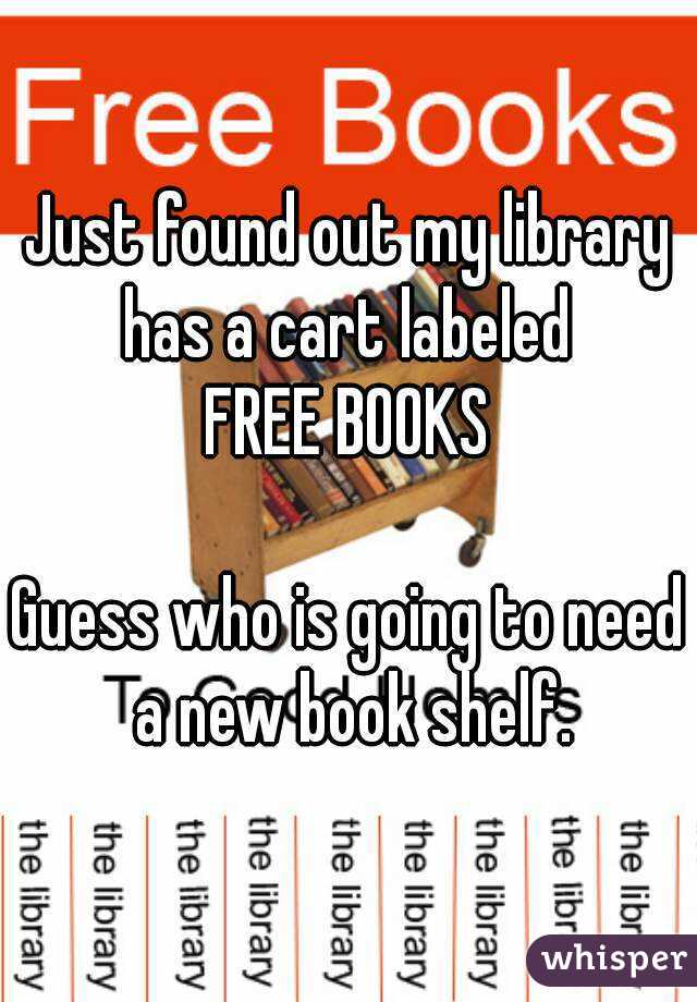 Just found out my library has a cart labeled  FREE BOOKS  Guess who is going to need a new book shelf.