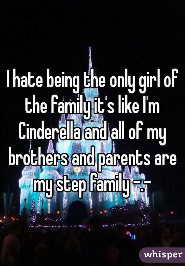 I hate being the only girl of the family it's like I'm Cinderella and all of my brothers and parents are my step family -.-