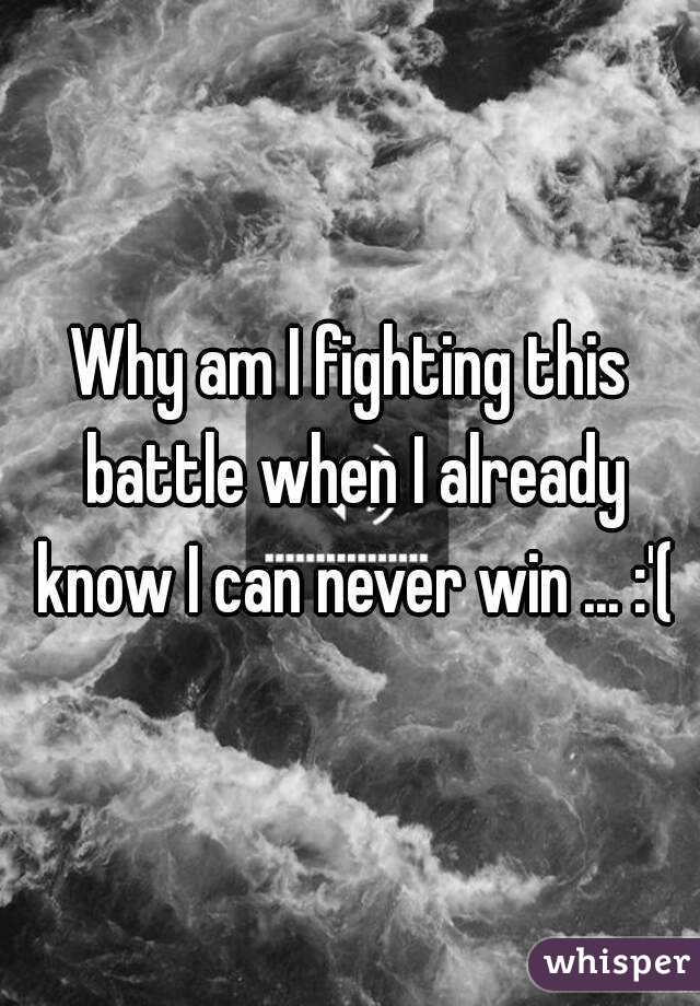 Why am I fighting this battle when I already know I can never win ... :'(
