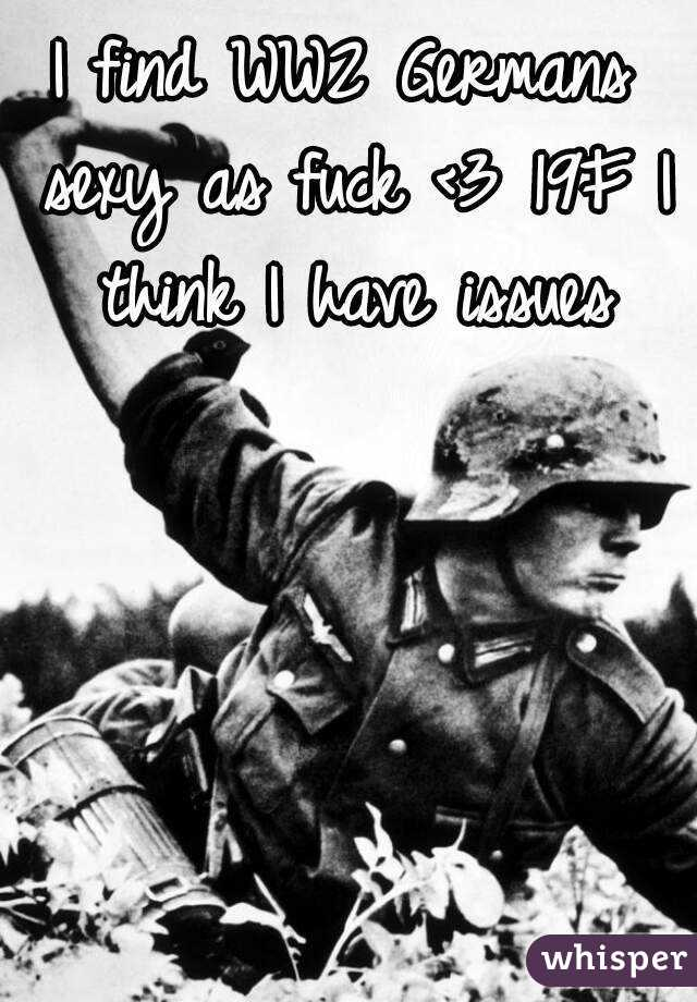 I find WW2 Germans sexy as fuck <3 19F I think I have issues