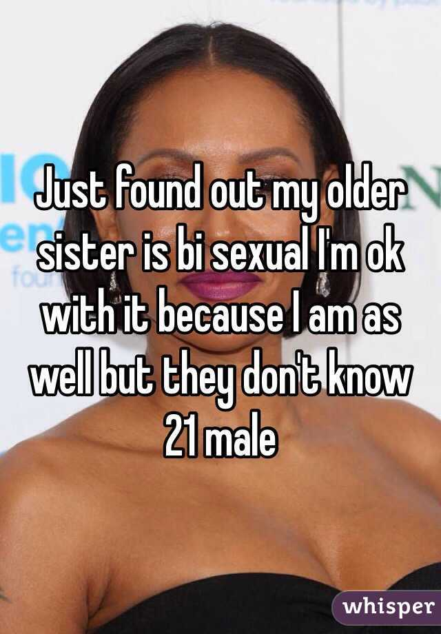 Just found out my older sister is bi sexual I'm ok with it because I am as well but they don't know 21 male