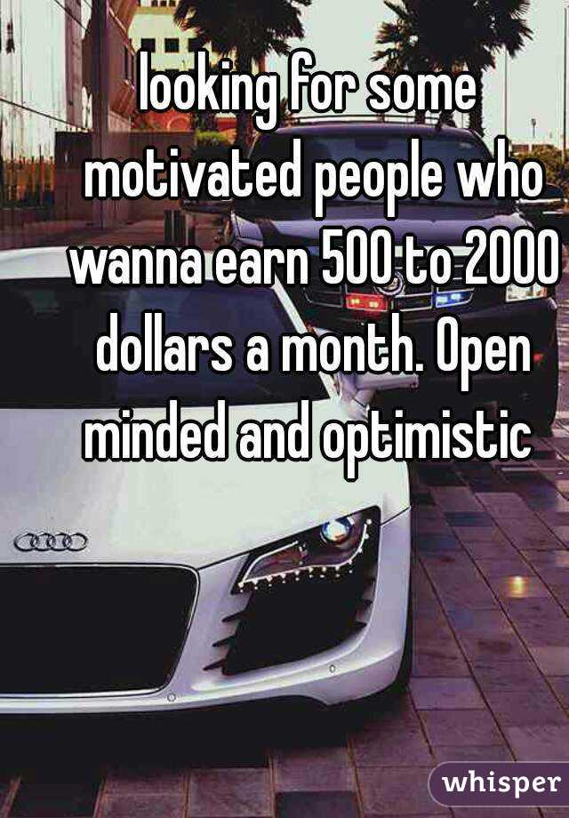 looking for some motivated people who wanna earn 500 to 2000 dollars a month. Open minded and optimistic