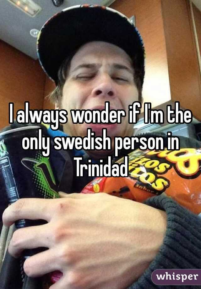 I always wonder if I'm the only swedish person in Trinidad